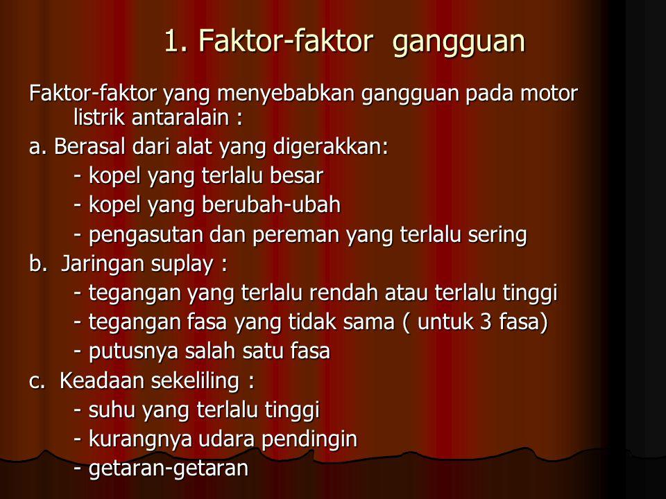 1. Faktor-faktor gangguan Faktor-faktor yang menyebabkan gangguan pada motor listrik antaralain : a. Berasal dari alat yang digerakkan: - kopel yang t