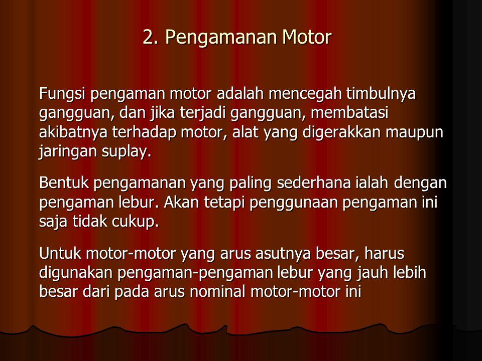2. Pengamanan Motor Fungsi pengaman motor adalah mencegah timbulnya gangguan, dan jika terjadi gangguan, membatasi akibatnya terhadap motor, alat yang