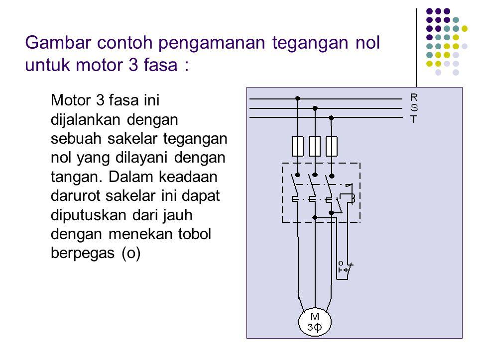 Gambar contoh pengamanan tegangan nol untuk motor 3 fasa : Motor 3 fasa ini dijalankan dengan sebuah sakelar tegangan nol yang dilayani dengan tangan.