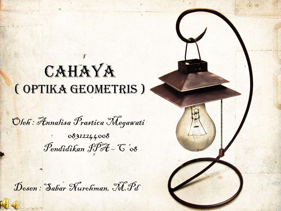 CAHAYA ( OPTIKA GEOMETRIS ) Oleh : Annalisa Prastica Megawati 08312244008 Pendidikan IPA – C '08 Dosen : Sabar Nurohman, M.Pd