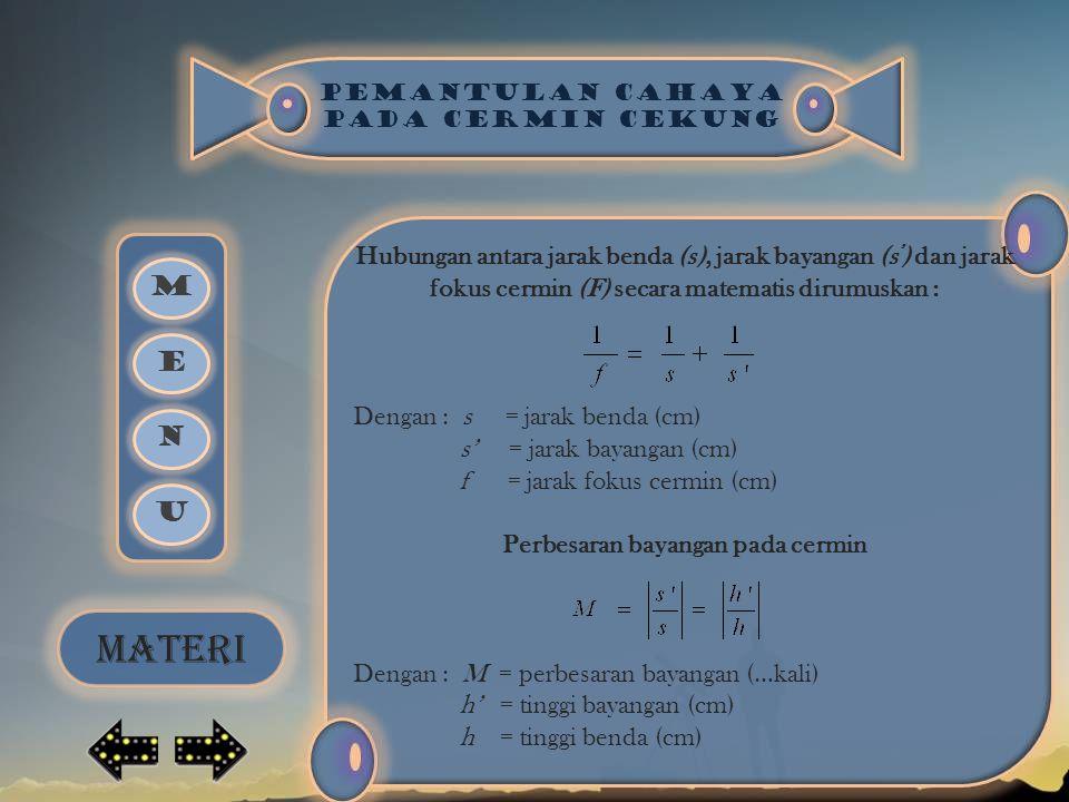 PEMANTULAN CAHAYA PADA CERMIN CEKUNG Hubungan antara jarak benda (s), jarak bayangan (s ' ) dan jarak fokus cermin (F) secara matematis dirumuskan : Dengan : s = jarak benda (cm) s' = jarak bayangan (cm) f = jarak fokus cermin (cm) Perbesaran bayangan pada cermin Dengan : M = perbesaran bayangan (…kali) h' = tinggi bayangan (cm) h = tinggi benda (cm) M E N U MATERI