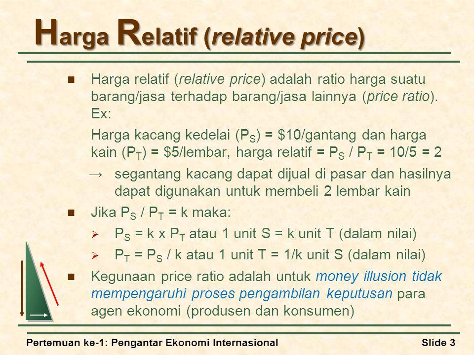 Pertemuan ke-1: Pengantar Ekonomi InternasionalSlide 3 H arga R elatif (relative price) Harga relatif (relative price) adalah ratio harga suatu barang/jasa terhadap barang/jasa lainnya (price ratio).