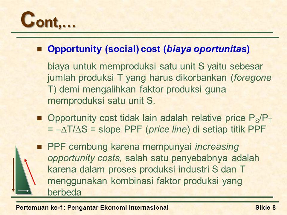 Pertemuan ke-1: Pengantar Ekonomi InternasionalSlide 8 C ont,… Opportunity (social) cost (biaya oportunitas) biaya untuk memproduksi satu unit S yaitu sebesar jumlah produksi T yang harus dikorbankan (foregone T) demi mengalihkan faktor produksi guna memproduksi satu unit S.