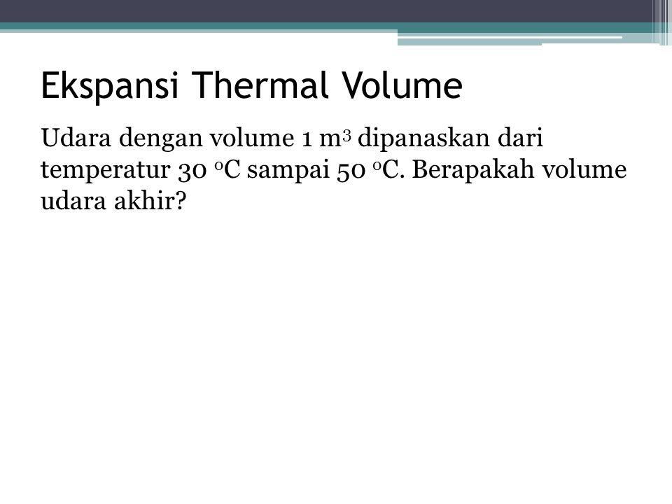 Ekspansi Thermal Volume Udara dengan volume 1 m 3 dipanaskan dari temperatur 30 o C sampai 50 o C. Berapakah volume udara akhir?
