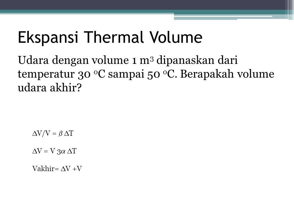 Ekspansi Thermal Volume Udara dengan volume 1 m 3 dipanaskan dari temperatur 30 o C sampai 50 o C. Berapakah volume udara akhir?  V/V =   T  V = V