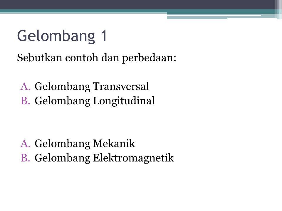 Gelombang 1 Sebutkan contoh dan perbedaan: A.Gelombang Transversal B.Gelombang Longitudinal A.Gelombang Mekanik B.Gelombang Elektromagnetik