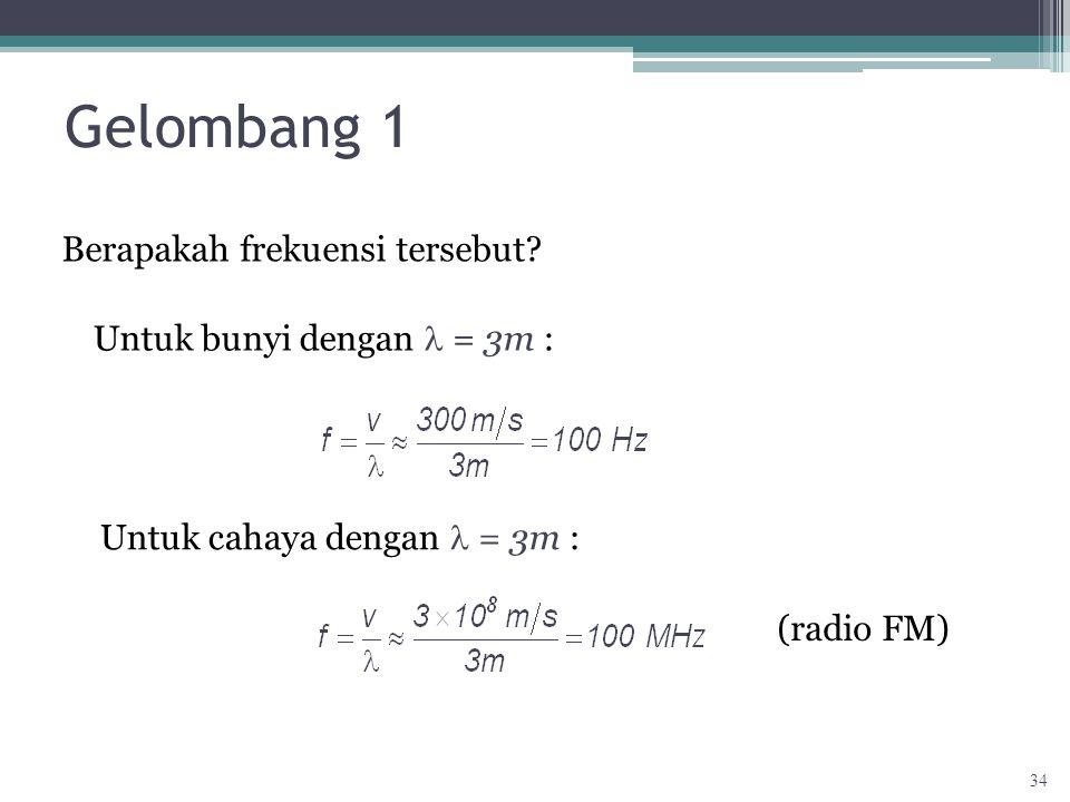 Gelombang 1 Berapakah frekuensi tersebut? Untuk bunyi dengan = 3m : Untuk cahaya dengan = 3m : (radio FM) 34