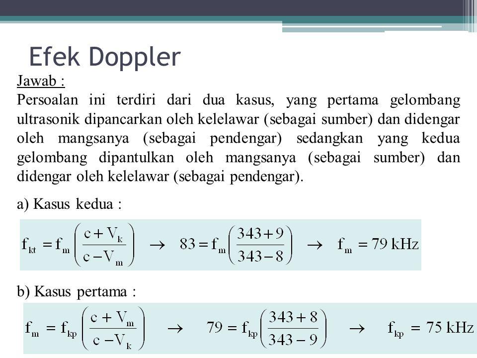 Efek Doppler a) Kasus kedua : b) Kasus pertama : Jawab : Persoalan ini terdiri dari dua kasus, yang pertama gelombang ultrasonik dipancarkan oleh kele