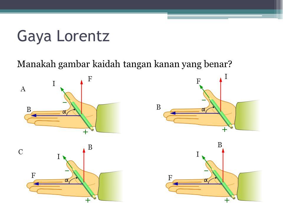 Gaya Lorentz Manakah gambar kaidah tangan kanan yang benar? F B I B B F F B I I I F A C