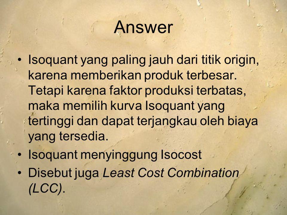 Answer Isoquant yang paling jauh dari titik origin, karena memberikan produk terbesar. Tetapi karena faktor produksi terbatas, maka memilih kurva Isoq