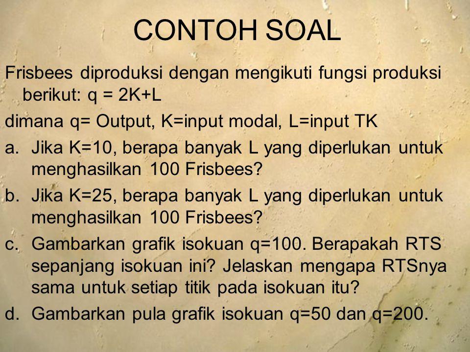 CONTOH SOAL Frisbees diproduksi dengan mengikuti fungsi produksi berikut: q = 2K+L dimana q= Output, K=input modal, L=input TK a.Jika K=10, berapa ban