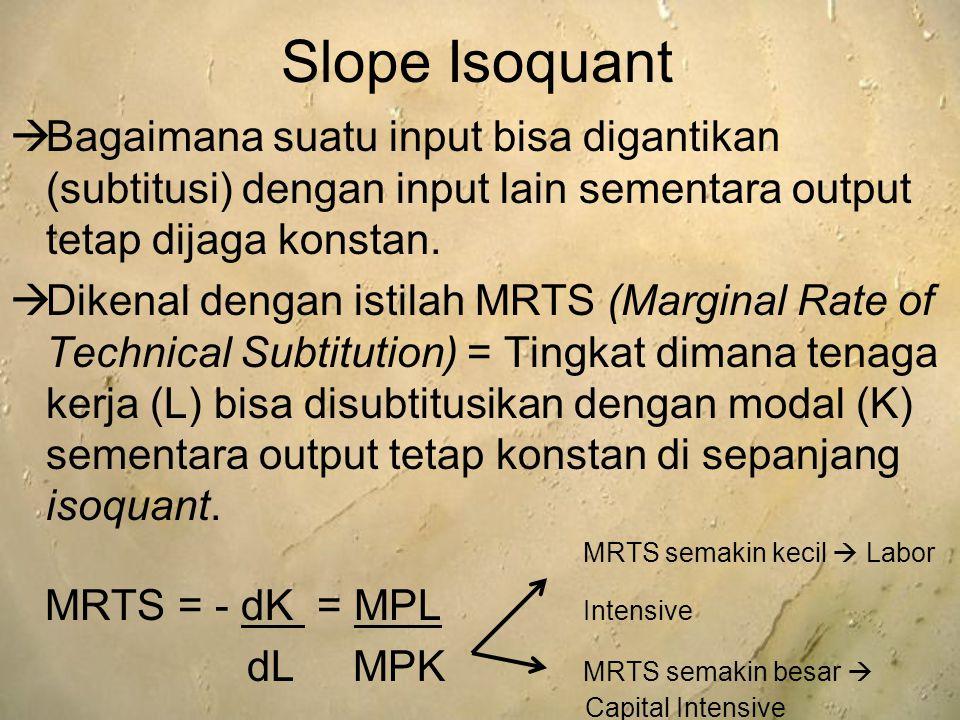 Slope Isoquant  Bagaimana suatu input bisa digantikan (subtitusi) dengan input lain sementara output tetap dijaga konstan.  Dikenal dengan istilah M