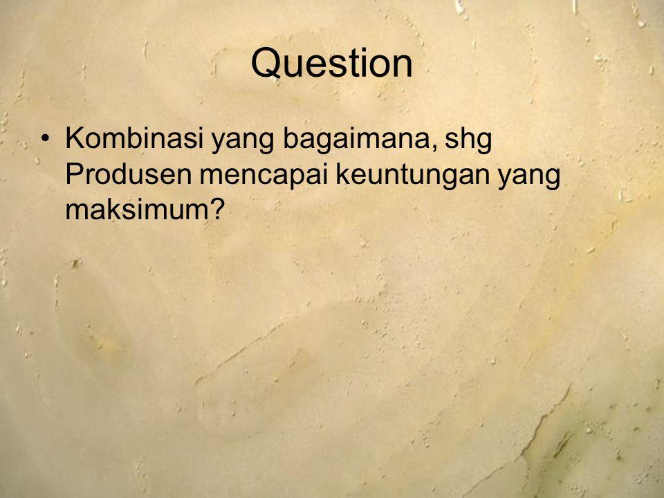 Question Kombinasi yang bagaimana, shg Produsen mencapai keuntungan yang maksimum?