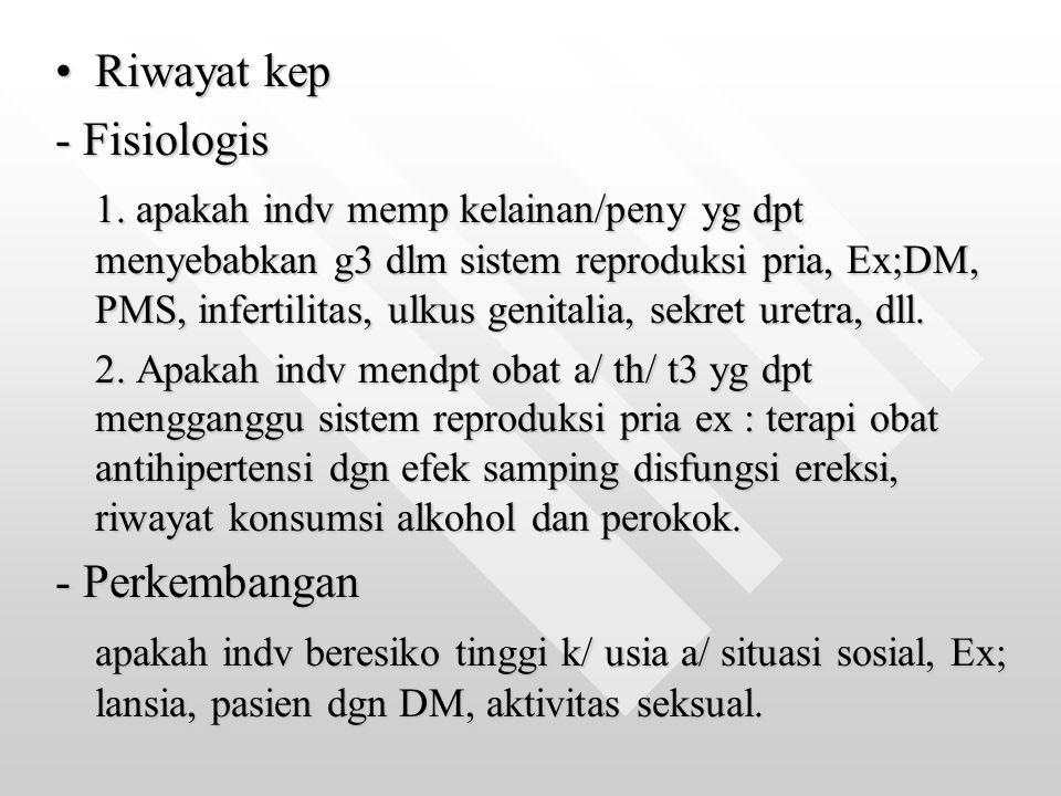 Riwayat kepRiwayat kep - Fisiologis 1. apakah indv memp kelainan/peny yg dpt menyebabkan g3 dlm sistem reproduksi pria, Ex;DM, PMS, infertilitas, ulku