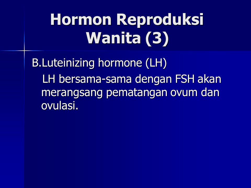 Hormon Reproduksi Wanita (3) Hormon Reproduksi Wanita (3) B.Luteinizing hormone (LH) LH bersama-sama dengan FSH akan merangsang pematangan ovum dan ov