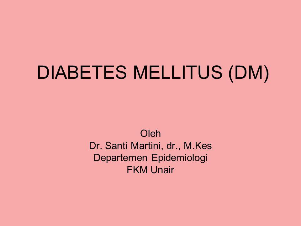 DIABETES MELLITUS (DM) Oleh Dr. Santi Martini, dr., M.Kes Departemen Epidemiologi FKM Unair