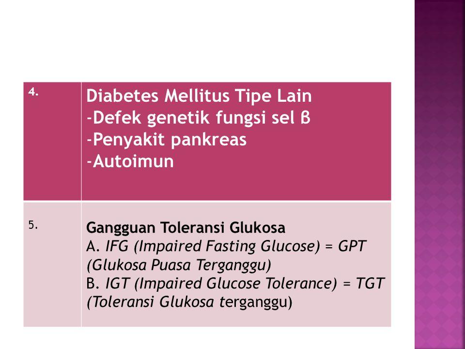 4. Diabetes Mellitus Tipe Lain -Defek genetik fungsi sel β -Penyakit pankreas -Autoimun 5. Gangguan Toleransi Glukosa A. IFG (Impaired Fasting Glucose