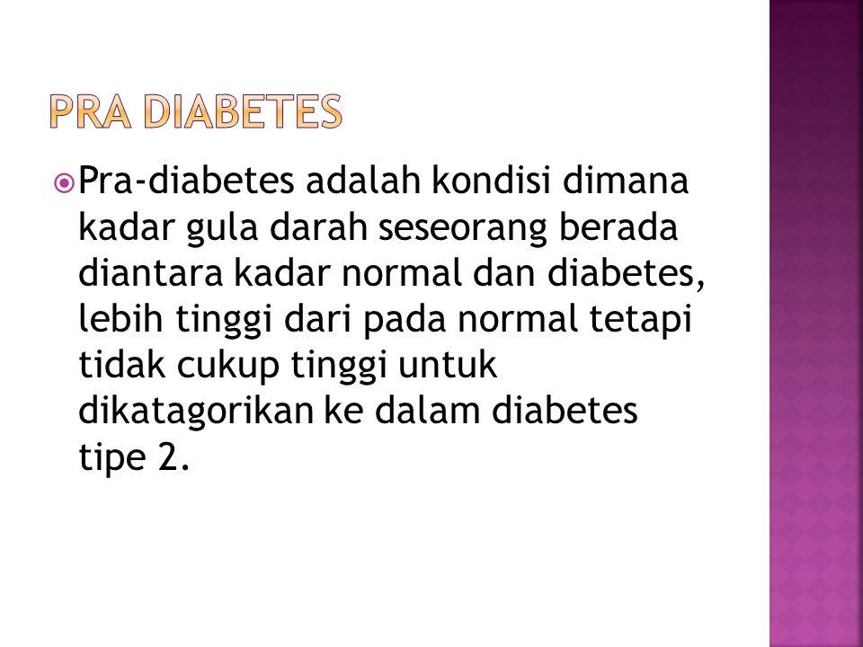  Pra-diabetes adalah kondisi dimana kadar gula darah seseorang berada diantara kadar normal dan diabetes, lebih tinggi dari pada normal tetapi tidak