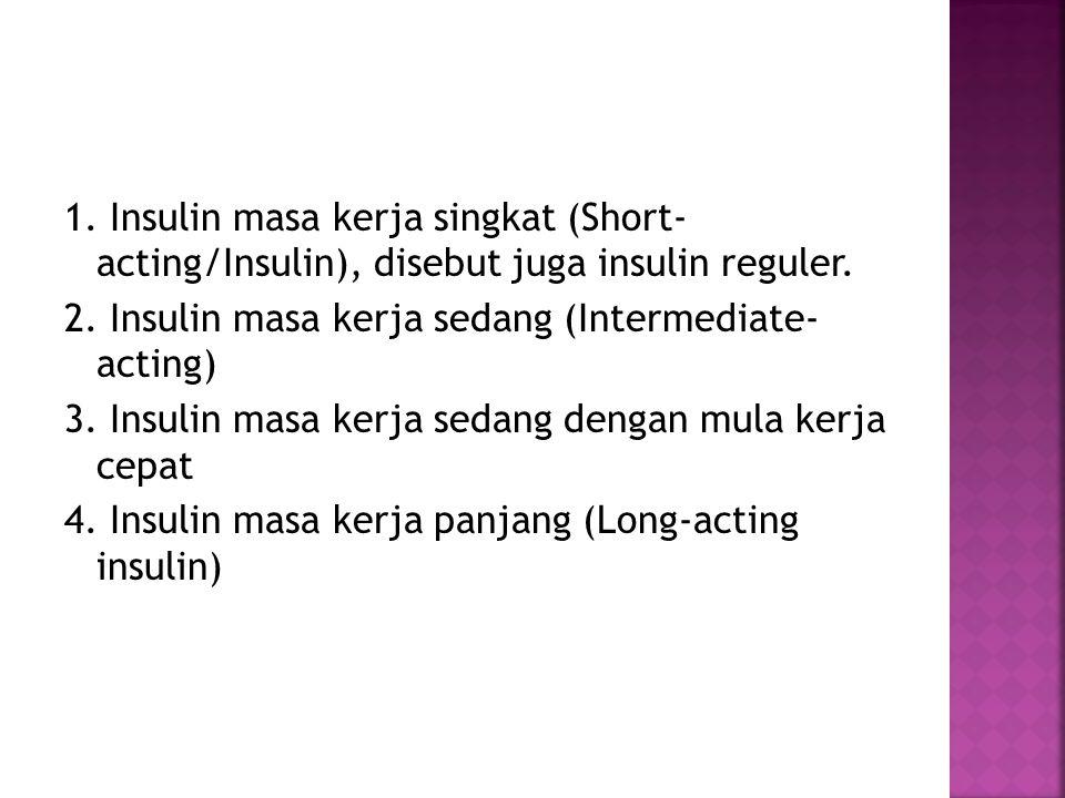 1. Insulin masa kerja singkat (Short- acting/Insulin), disebut juga insulin reguler. 2. Insulin masa kerja sedang (Intermediate- acting) 3. Insulin ma