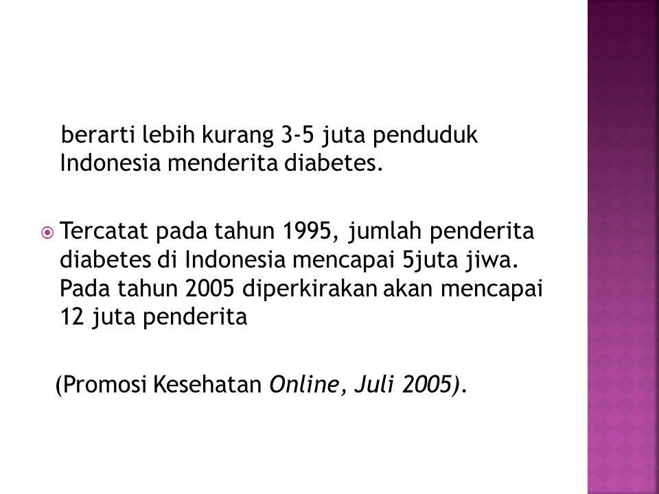 berarti lebih kurang 3-5 juta penduduk Indonesia menderita diabetes.  Tercatat pada tahun 1995, jumlah penderita diabetes di Indonesia mencapai 5juta