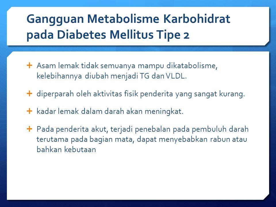 Gangguan Metabolisme Karbohidrat pada Diabetes Mellitus Tipe 2  Asam lemak tidak semuanya mampu dikatabolisme, kelebihannya diubah menjadi TG dan VLD