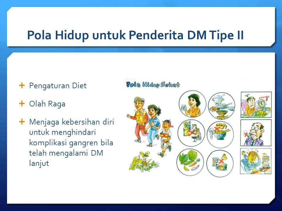 Pola Hidup untuk Penderita DM Tipe II  Pengaturan Diet  Olah Raga  Menjaga kebersihan diri untuk menghindari komplikasi gangren bila telah mengalam