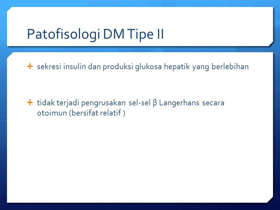 Patofisologi DM Tipe II  sekresi insulin dan produksi glukosa hepatik yang berlebihan  tidak terjadi pengrusakan sel-sel β Langerhans secara otoimun