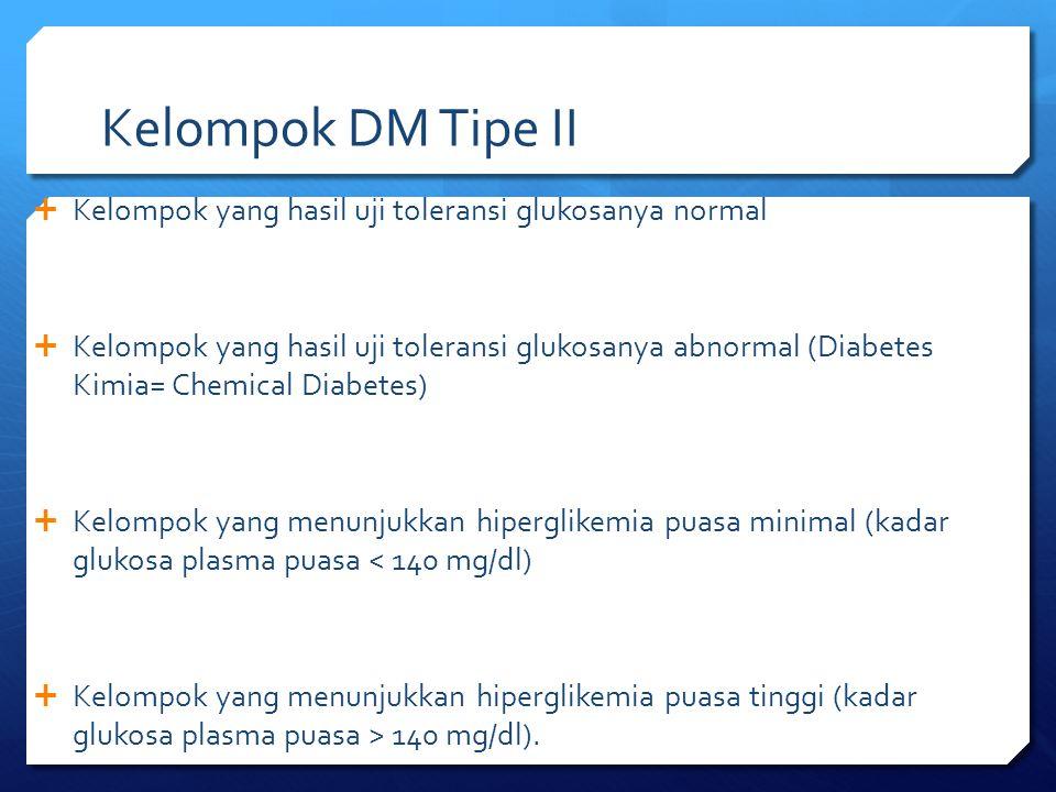 Kelompok DM Tipe II  Kelompok yang hasil uji toleransi glukosanya normal  Kelompok yang hasil uji toleransi glukosanya abnormal (Diabetes Kimia= Che