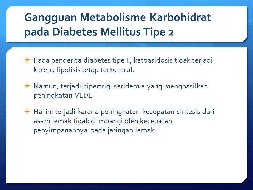 Gangguan Metabolisme Karbohidrat pada Diabetes Mellitus Tipe 2  Pada penderita diabetes tipe II, ketoasidosis tidak terjadi karena lipolisis tetap te