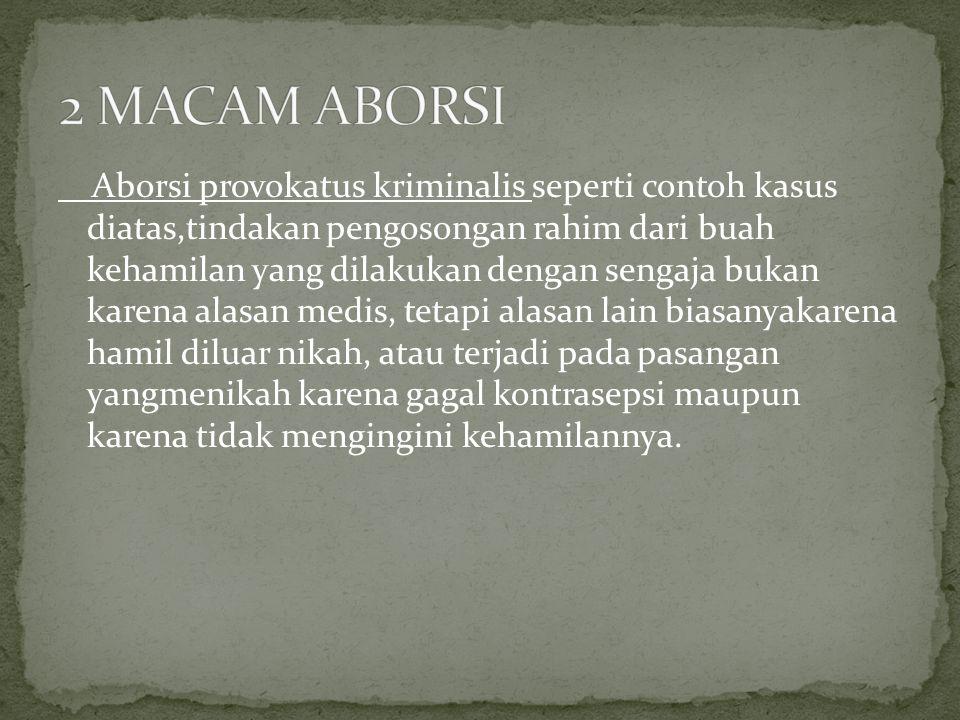 Aborsi provokatus kriminalis seperti contoh kasus diatas,tindakan pengosongan rahim dari buah kehamilan yang dilakukan dengan sengaja bukan karena ala