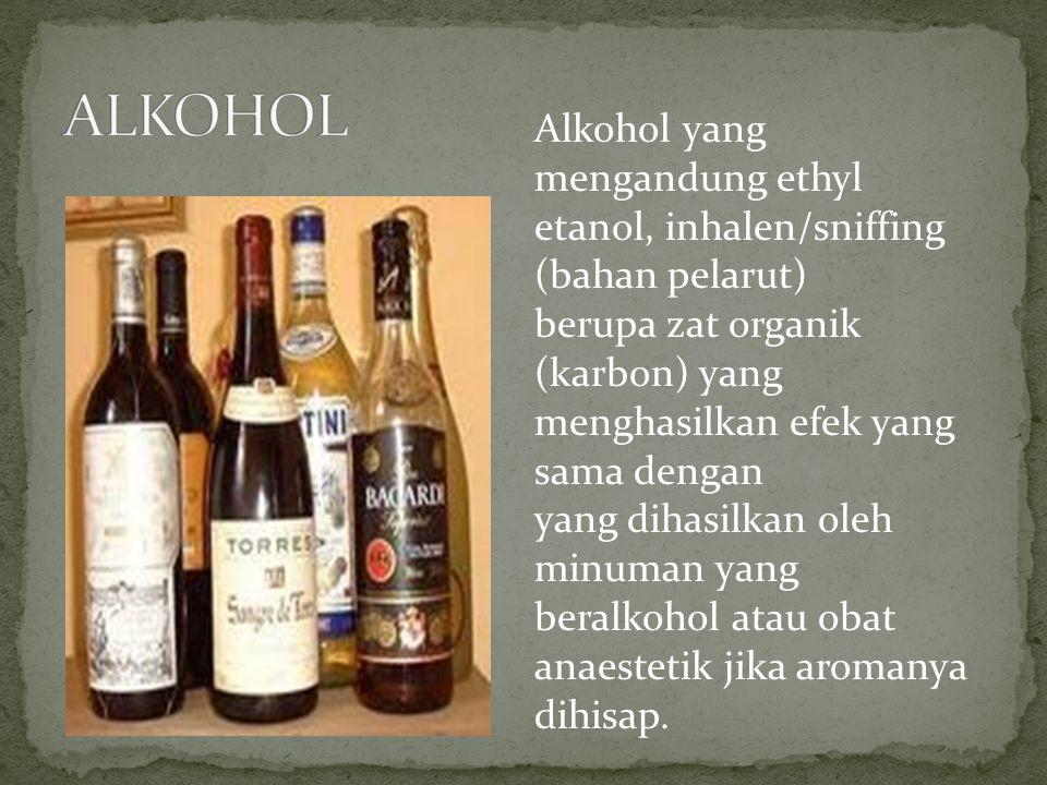 Alkohol yang mengandung ethyl etanol, inhalen/sniffing (bahan pelarut) berupa zat organik (karbon) yang menghasilkan efek yang sama dengan yang dihasi