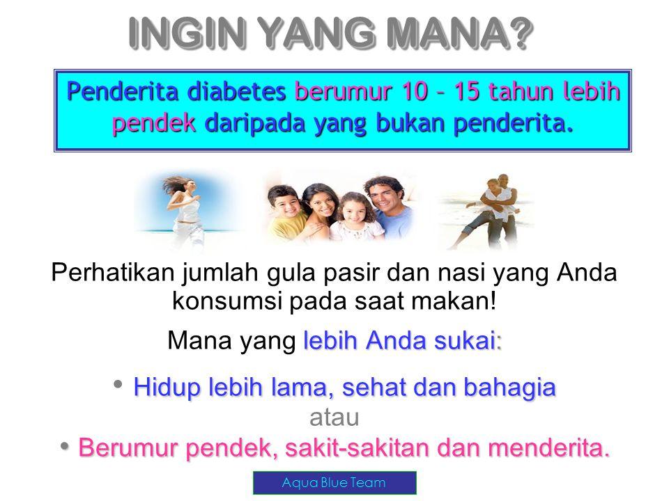 INGIN YANG MANA? Penderita diabetes berumur 10 – 15 tahun lebih pendek daripada yang bukan penderita. Perhatikan jumlah gula pasir dan nasi yang Anda