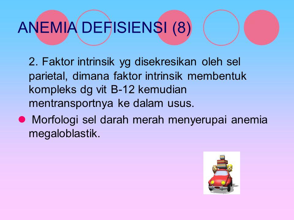ANEMIA DEFISIENSI (8) 2. Faktor intrinsik yg disekresikan oleh sel parietal, dimana faktor intrinsik membentuk kompleks dg vit B-12 kemudian mentransp