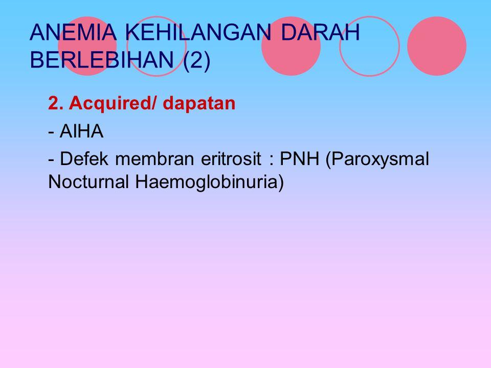 ANEMIA KEHILANGAN DARAH BERLEBIHAN (2) 2. Acquired/ dapatan - AIHA - Defek membran eritrosit : PNH (Paroxysmal Nocturnal Haemoglobinuria)