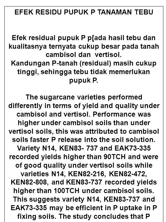 EFEK RESIDU PUPUK P TANAMAN TEBU Efek residual pupuk P p[ada hasil tebu dan kualitasnya ternyata cukup besar pada tanah cambisol dan vertisol. Kandung