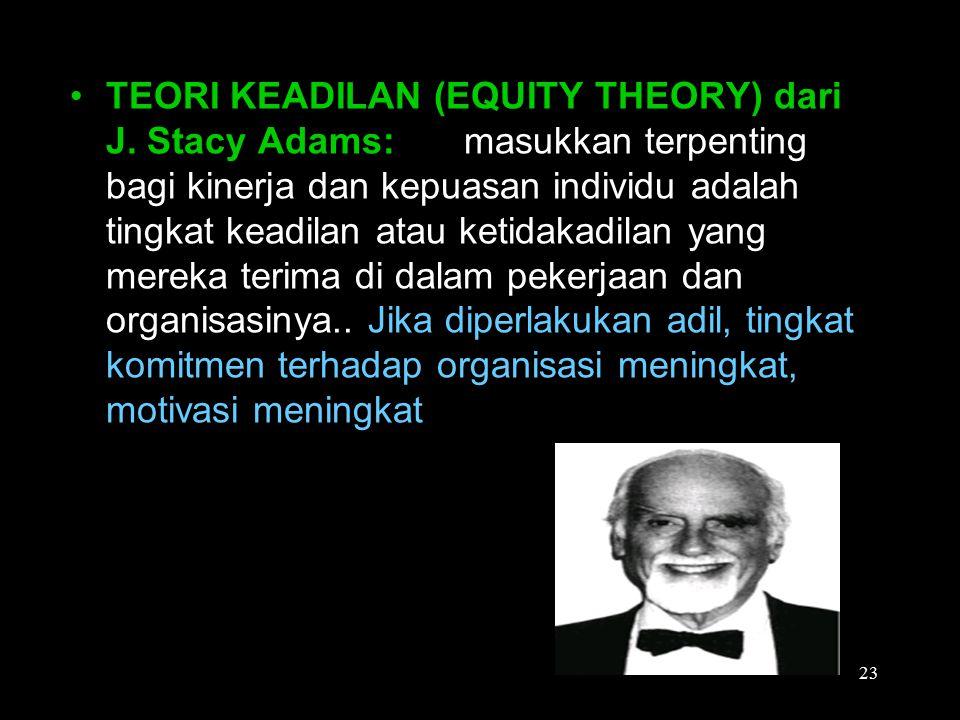 TEORI KEADILAN (EQUITY THEORY) dari J. Stacy Adams: masukkan terpenting bagi kinerja dan kepuasan individu adalah tingkat keadilan atau ketidakadilan