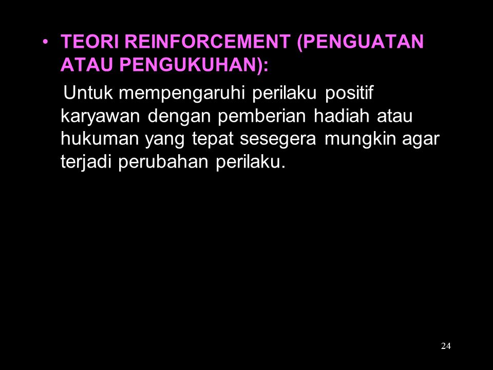 TEORI REINFORCEMENT (PENGUATAN ATAU PENGUKUHAN): Untuk mempengaruhi perilaku positif karyawan dengan pemberian hadiah atau hukuman yang tepat sesegera