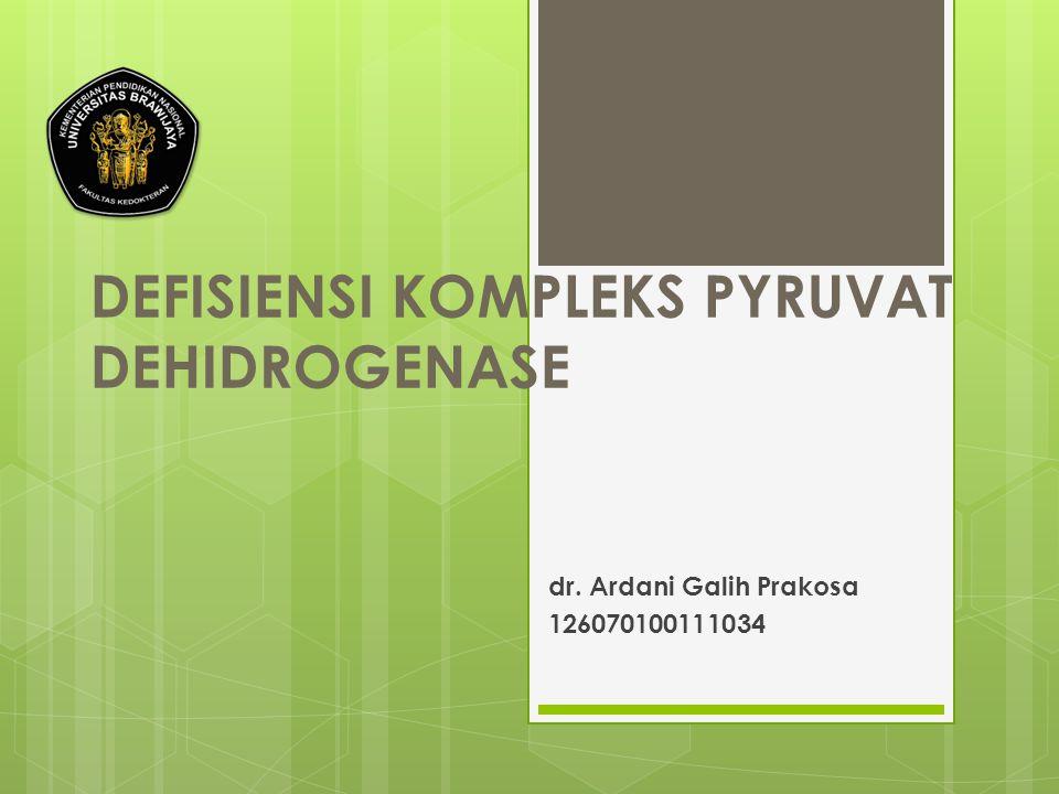 DEFISIENSI KOMPLEKS PYRUVAT DEHIDROGENASE dr. Ardani Galih Prakosa 126070100111034