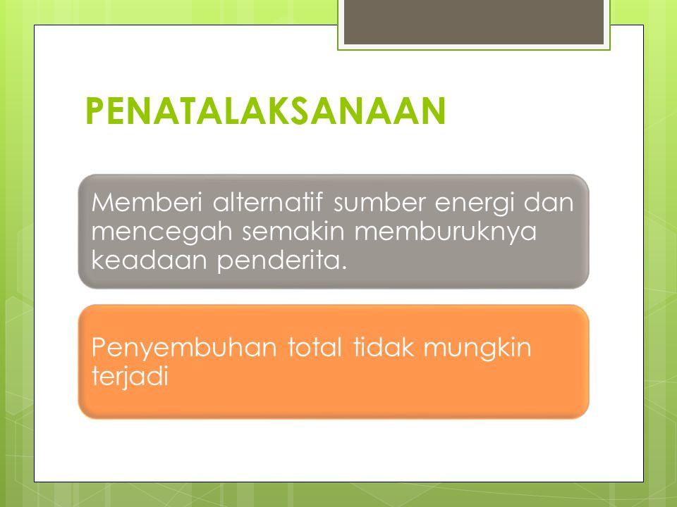 PENATALAKSANAAN Memberi alternatif sumber energi dan mencegah semakin memburuknya keadaan penderita.