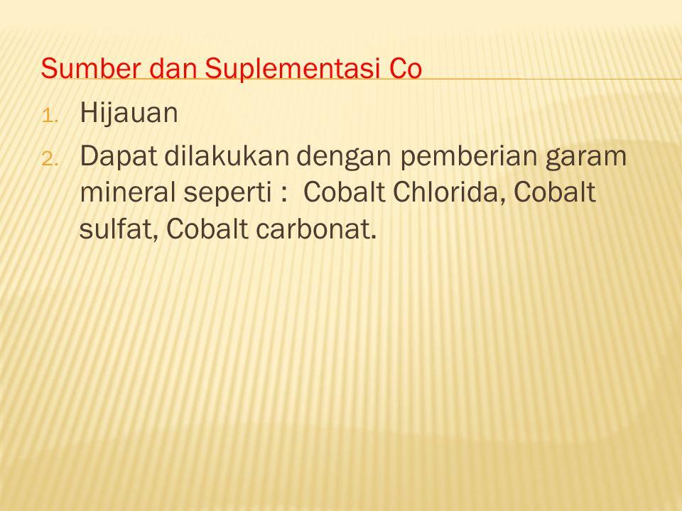 Sumber dan Suplementasi Co 1. Hijauan 2. Dapat dilakukan dengan pemberian garam mineral seperti : Cobalt Chlorida, Cobalt sulfat, Cobalt carbonat.
