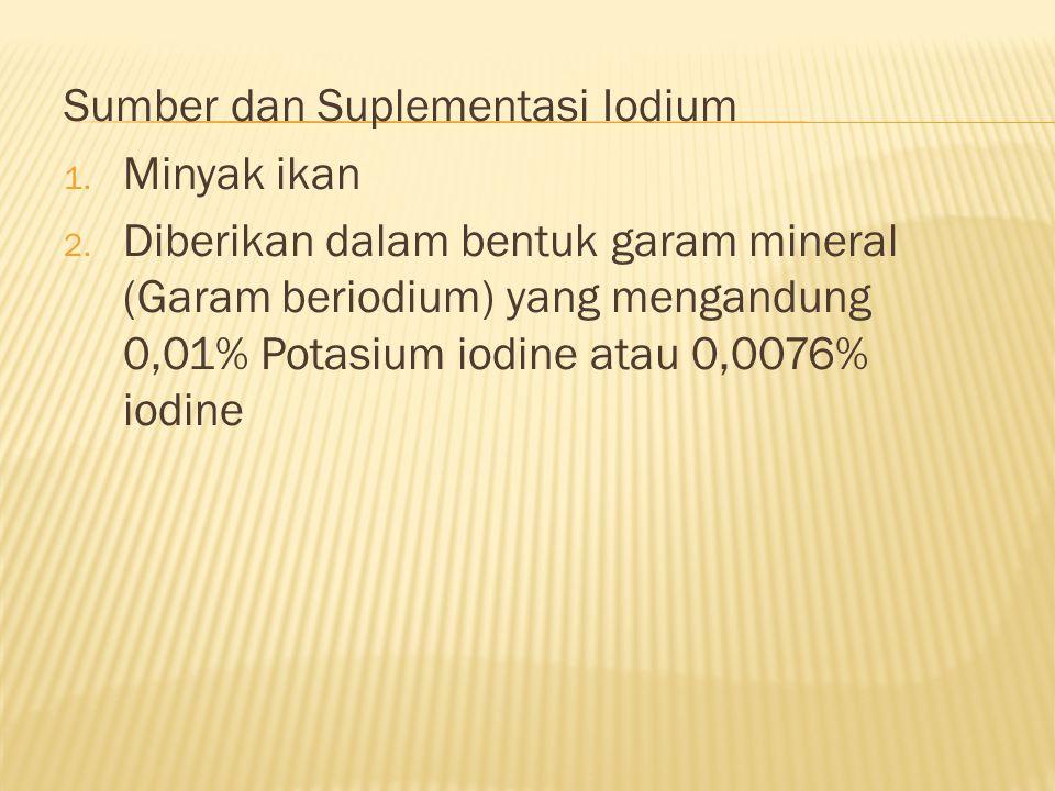 Sumber dan Suplementasi Iodium 1. Minyak ikan 2. Diberikan dalam bentuk garam mineral (Garam beriodium) yang mengandung 0,01% Potasium iodine atau 0,0