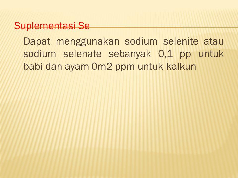 Suplementasi Se Dapat menggunakan sodium selenite atau sodium selenate sebanyak 0,1 pp untuk babi dan ayam 0m2 ppm untuk kalkun