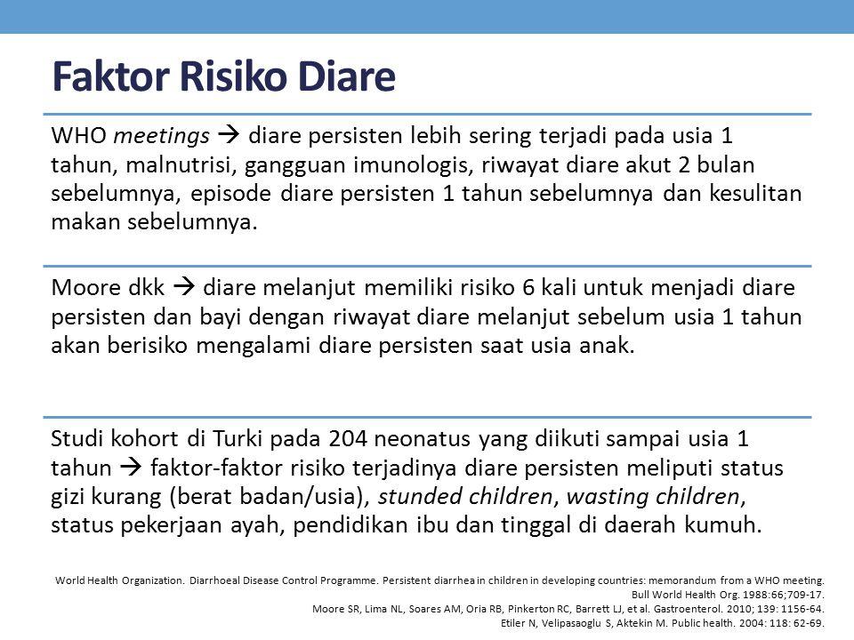 Faktor Risiko Diare WHO meetings  diare persisten lebih sering terjadi pada usia 1 tahun, malnutrisi, gangguan imunologis, riwayat diare akut 2 bulan sebelumnya, episode diare persisten 1 tahun sebelumnya dan kesulitan makan sebelumnya.