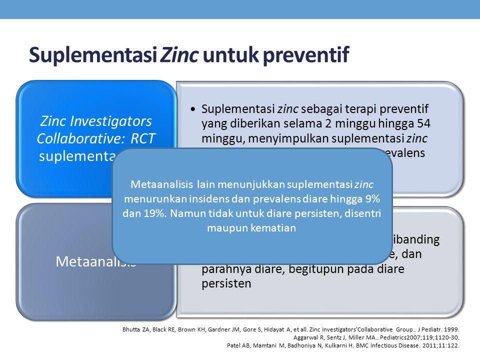 Suplementasi Zinc untuk preventif Suplementasi zinc sebagai terapi preventif yang diberikan selama 2 minggu hingga 54 minggu, menyimpulkan suplementasi zinc akan menurunkan insidens dan prevalens diare.