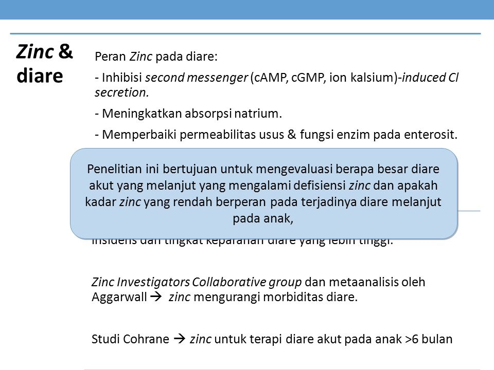 Zinc & diare Peran Zinc pada diare: - Inhibisi second messenger (cAMP, cGMP, ion kalsium)-induced Cl secretion. - Meningkatkan absorpsi natrium. - Mem