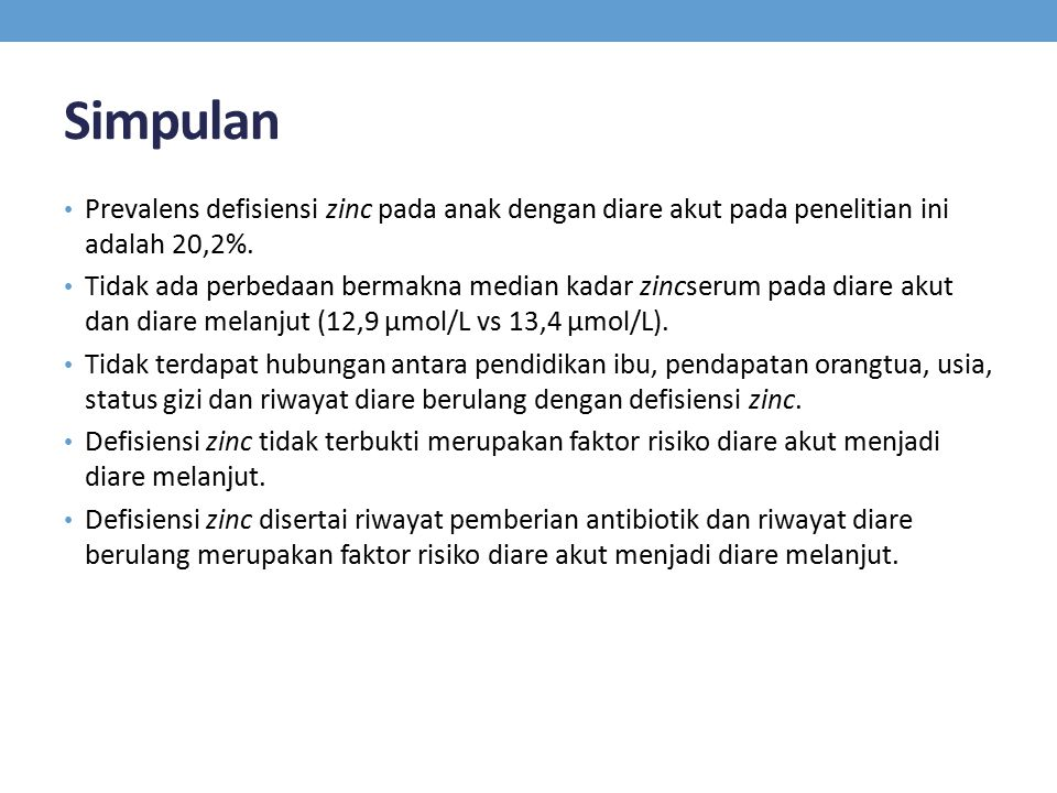 Simpulan Prevalens defisiensi zinc pada anak dengan diare akut pada penelitian ini adalah 20,2%. Tidak ada perbedaan bermakna median kadar zincserum p
