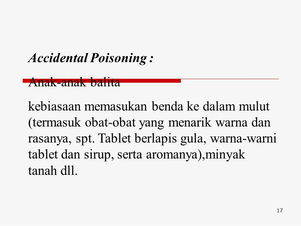17 Accidental Poisoning : Anak-anak balita kebiasaan memasukan benda ke dalam mulut (termasuk obat-obat yang menarik warna dan rasanya, spt. Tablet be