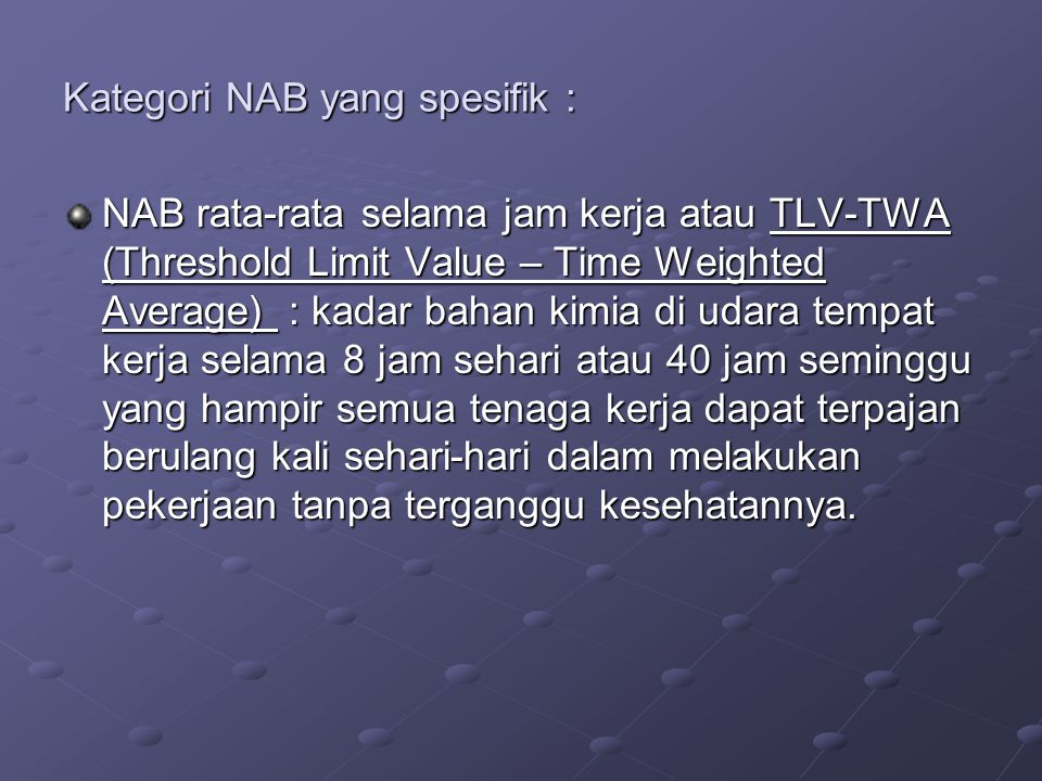 Kategori NAB yang spesifik : NAB rata-rata selama jam kerja atau TLV-TWA (Threshold Limit Value – Time Weighted Average) : kadar bahan kimia di udara