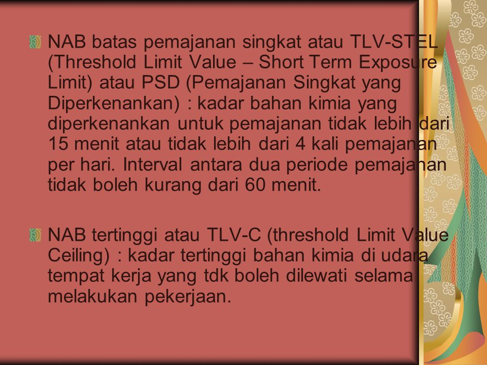 NAB batas pemajanan singkat atau TLV-STEL (Threshold Limit Value – Short Term Exposure Limit) atau PSD (Pemajanan Singkat yang Diperkenankan) : kadar