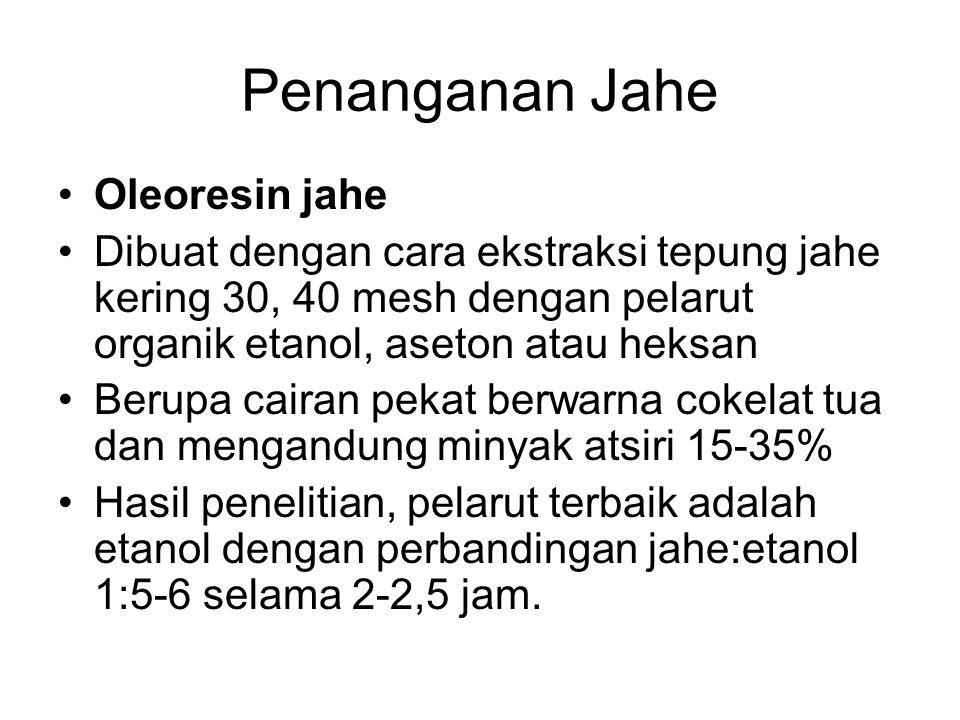 Penanganan Jahe Oleoresin jahe Dibuat dengan cara ekstraksi tepung jahe kering 30, 40 mesh dengan pelarut organik etanol, aseton atau heksan Berupa ca